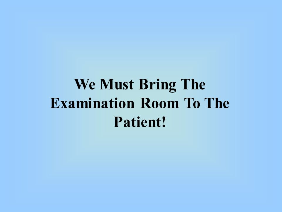 We Must Bring The Examination Room To The Patient!