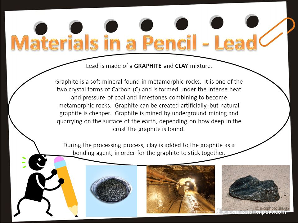Lead is made of a GRAPHITE and CLAY mixture. Graphite is a soft mineral found in metamorphic rocks.