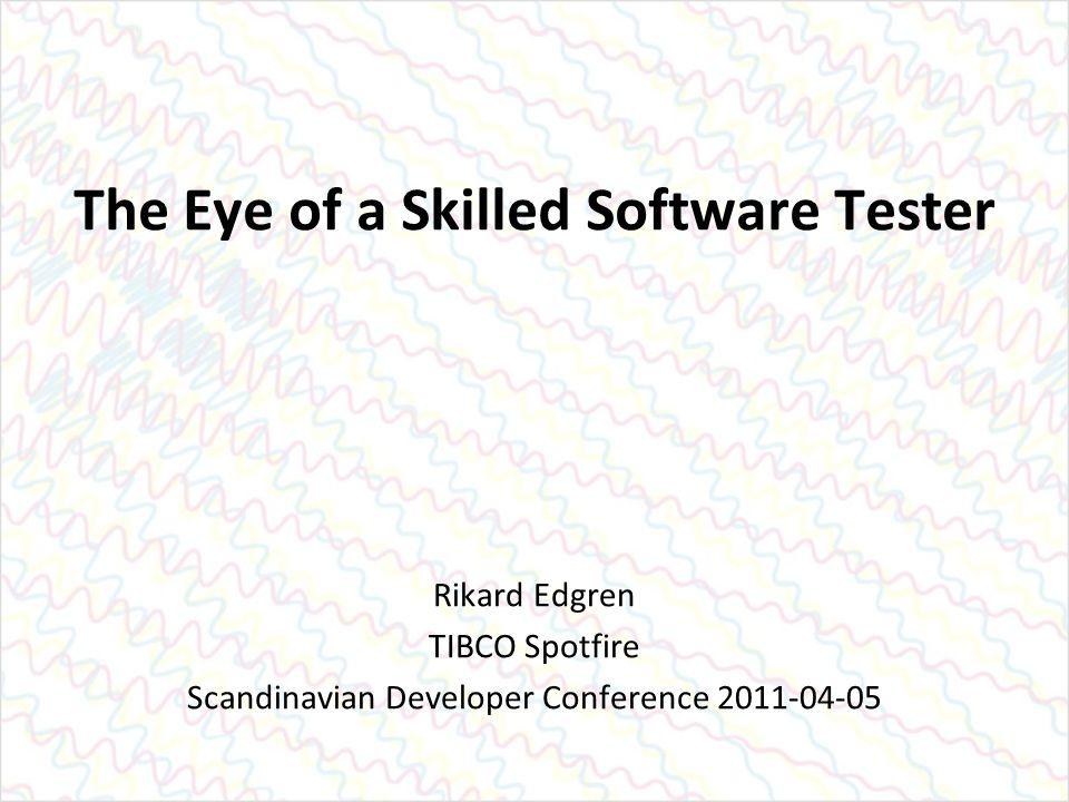 The Eye of a Skilled Software Tester Rikard Edgren TIBCO Spotfire Scandinavian Developer Conference 2011-04-05