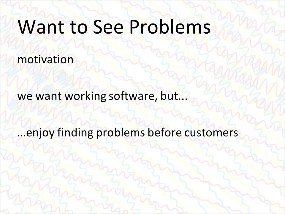 Want to See Problems motivation we want working software, but... …enjoy finding problems before customers