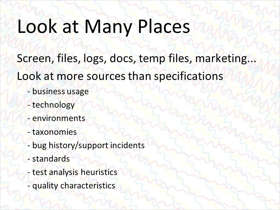 Look at Many Places Screen, files, logs, docs, temp files, marketing... Look at more sources than specifications - business usage - technology - envir