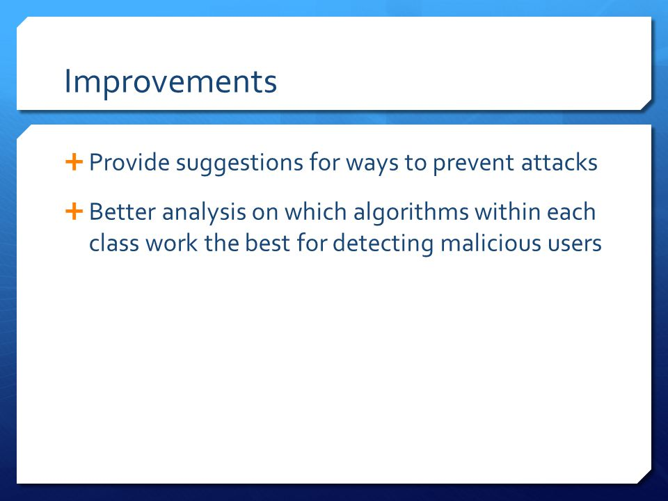 Improvements  Provide suggestions for ways to prevent attacks  Better analysis on which algorithms within each class work the best for detecting malicious users
