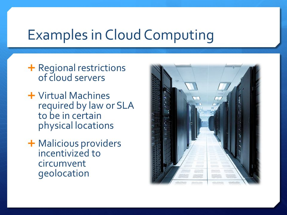 Examples in Cloud Computing  Regional restrictions of cloud servers  Virtual Machines required by law or SLA to be in certain physical locations  Malicious providers incentivized to circumvent geolocation