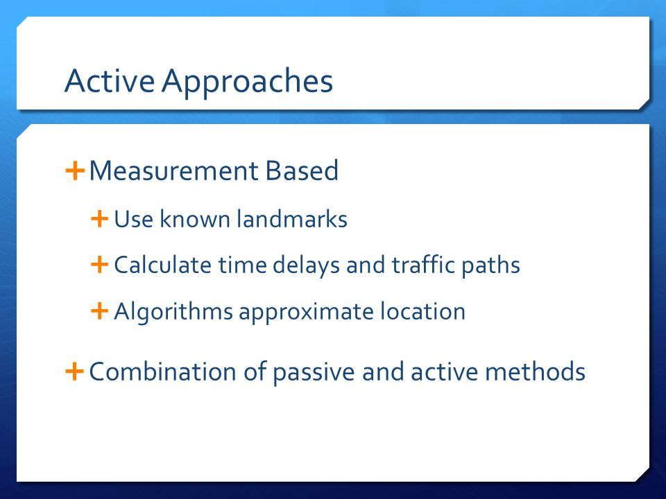 Active Approaches  Measurement Based  Use known landmarks  Calculate time delays and traffic paths  Algorithms approximate location  Combination of passive and active methods