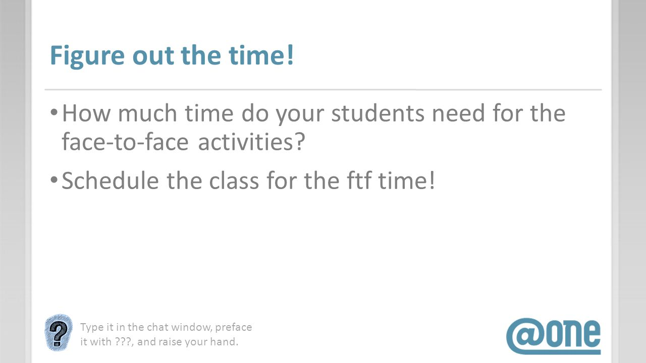 Figure out the time. How much time do your students need for the face-to-face activities.