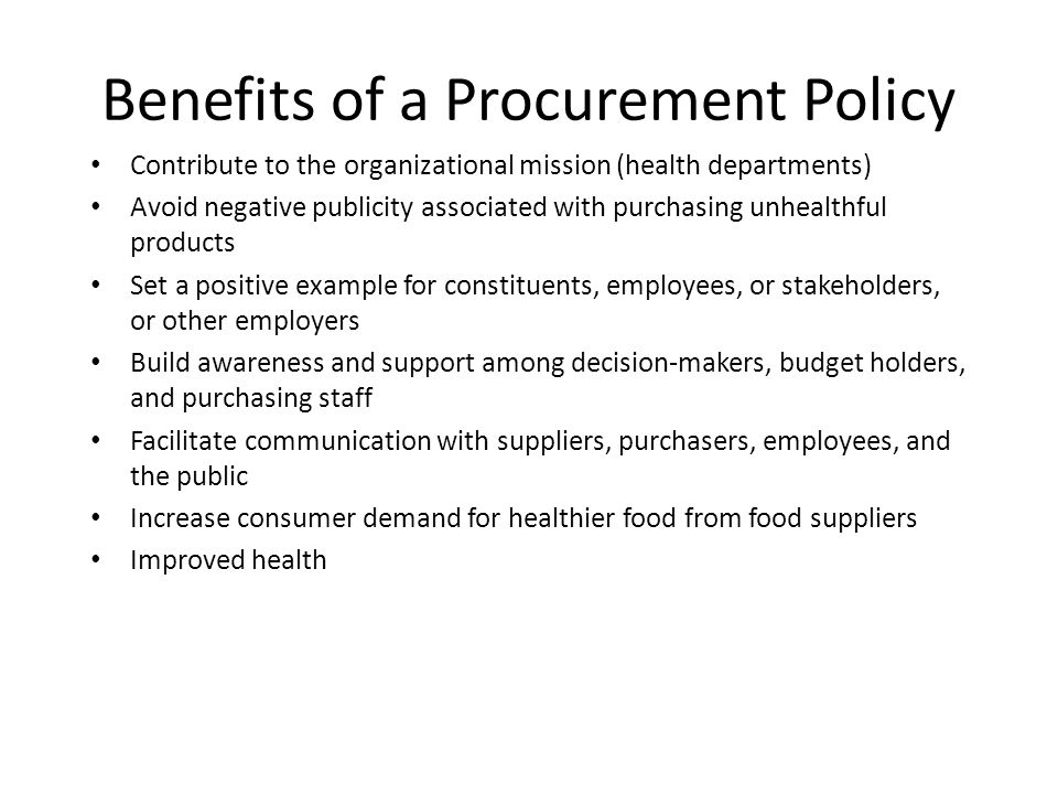 Benefits of a Procurement Policy Contribute to the organizational mission (health departments) Avoid negative publicity associated with purchasing unhealthful products Set a positive example for constituents, employees, or stakeholders, or other employers Build awareness and support among decision‐makers, budget holders, and purchasing staff Facilitate communication with suppliers, purchasers, employees, and the public Increase consumer demand for healthier food from food suppliers Improved health