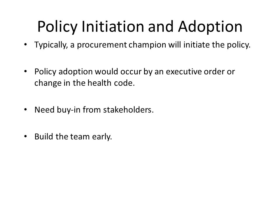 Policy Initiation and Adoption Typically, a procurement champion will initiate the policy.