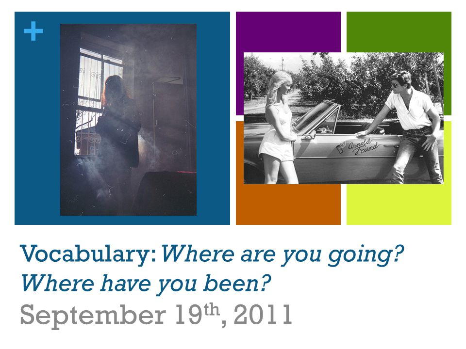 + Vocabulary: Where are you going Where have you been September 19 th, 2011