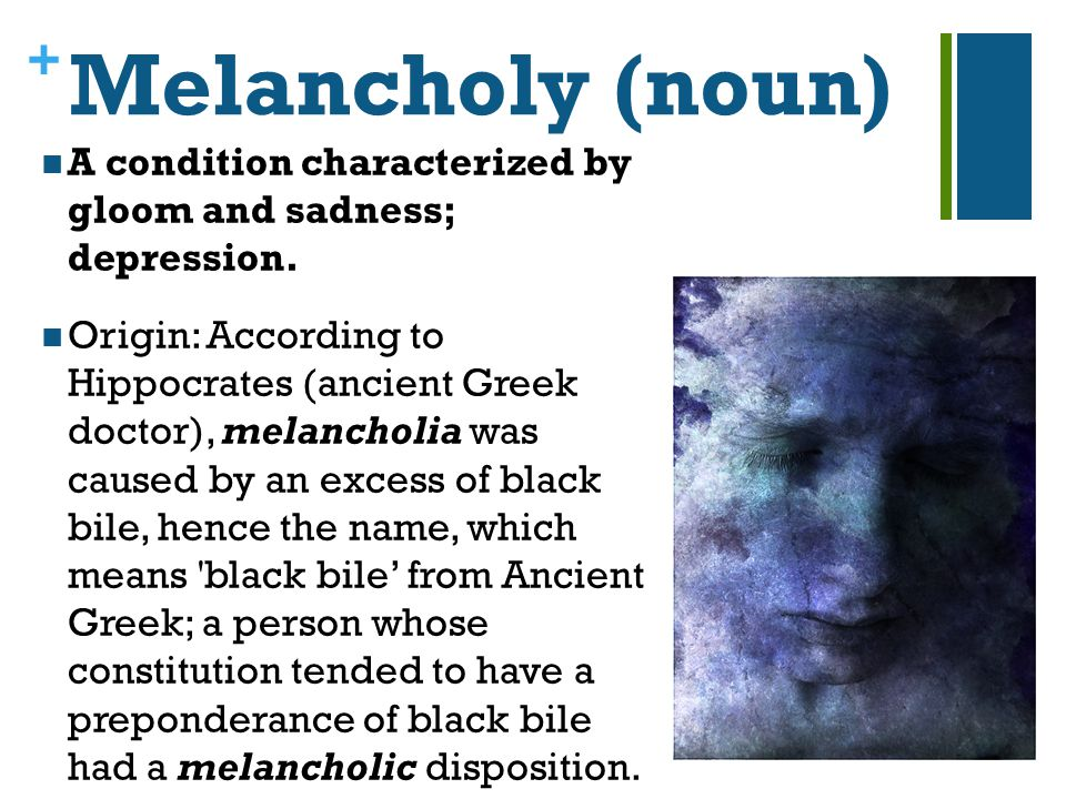 + Melancholy (noun) A condition characterized by gloom and sadness; depression.