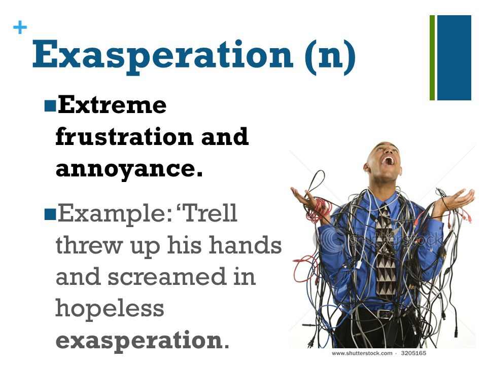 + Exasperation (n) Extreme frustration and annoyance. Example: 'Trell threw up his hands and screamed in hopeless exasperation.