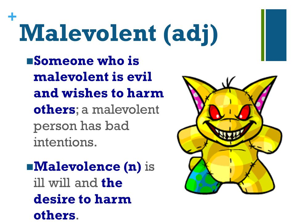 + Malevolent (adj) Someone who is malevolent is evil and wishes to harm others; a malevolent person has bad intentions.