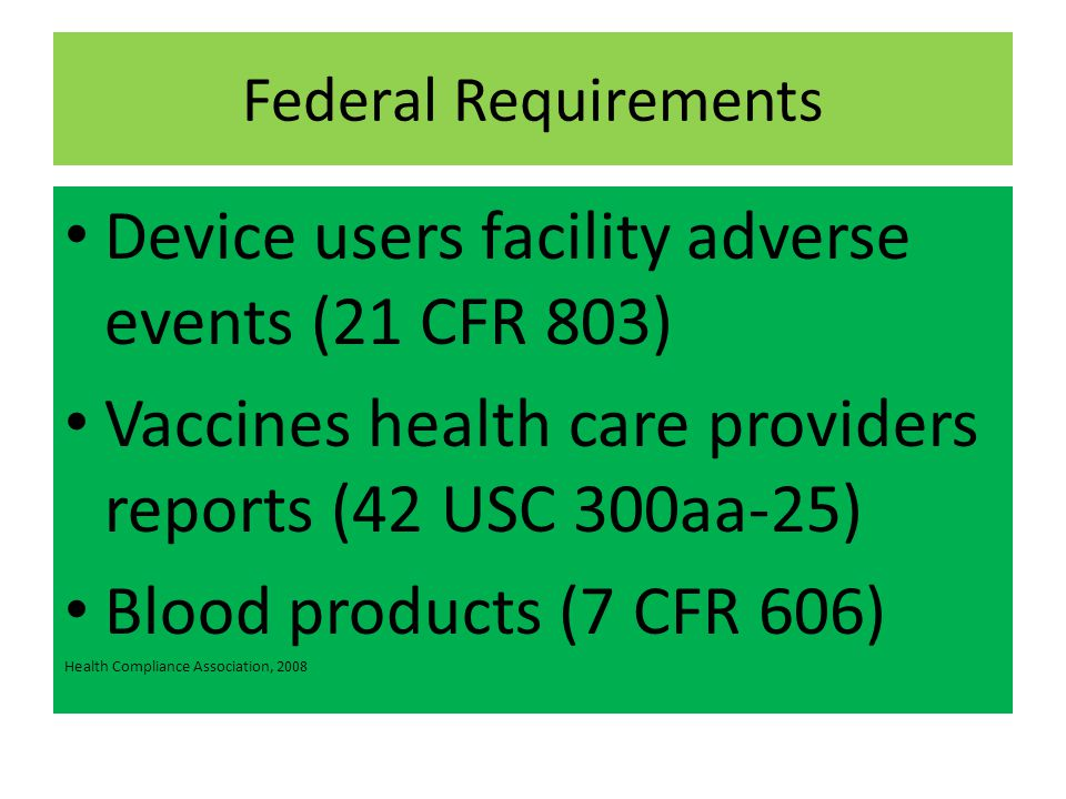 Federal Requirements Device users facility adverse events (21 CFR 803) Vaccines health care providers reports (42 USC 300aa-25) Blood products (7 CFR 606) Health Compliance Association, 2008