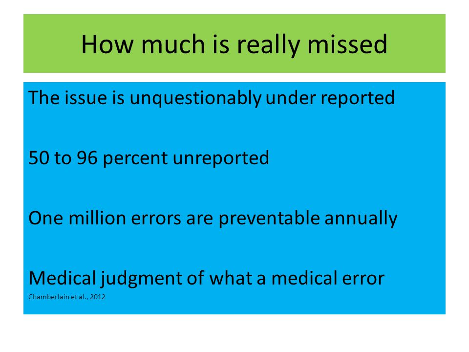 How much is really missed The issue is unquestionably under reported 50 to 96 percent unreported One million errors are preventable annually Medical judgment of what a medical error Chamberlain et al., 2012