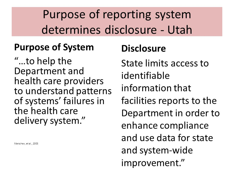 Purpose of reporting system determines disclosure - Utah Purpose of System …to help the Department and health care providers to understand patterns of systems' failures in the health care delivery system. Marschev, et al., 2003 Disclosure State limits access to identifiable information that facilities reports to the Department in order to enhance compliance and use data for state and system-wide improvement.