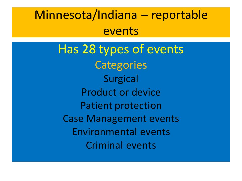Minnesota/Indiana – reportable events Has 28 types of events Categories Surgical Product or device Patient protection Case Management events Environmental events Criminal events