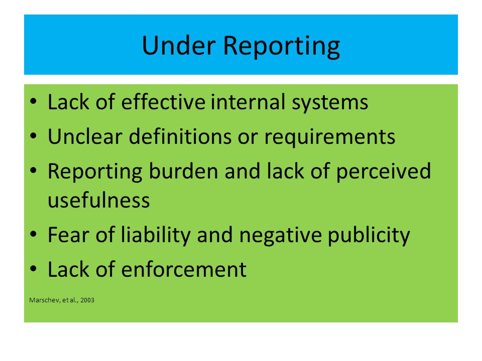 Under Reporting Lack of effective internal systems Unclear definitions or requirements Reporting burden and lack of perceived usefulness Fear of liability and negative publicity Lack of enforcement Marschev, et al., 2003