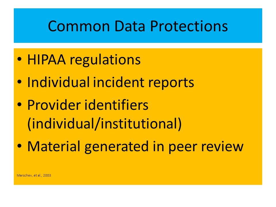 Common Data Protections HIPAA regulations Individual incident reports Provider identifiers (individual/institutional) Material generated in peer review Marschev, et al., 2003