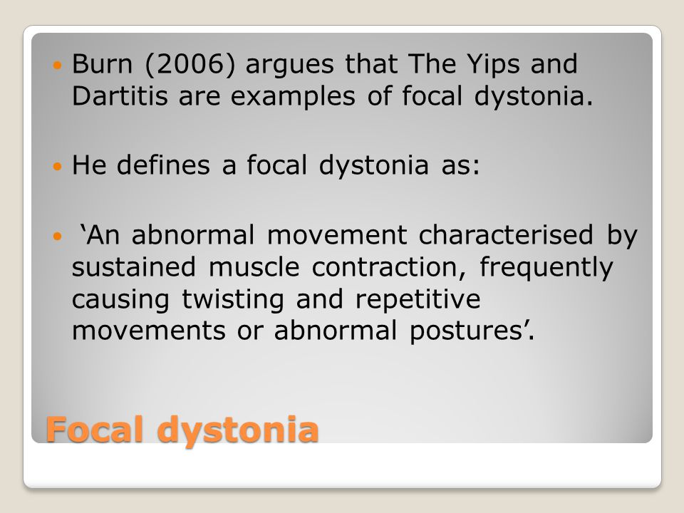 Focal dystonia Burn (2006) argues that The Yips and Dartitis are examples of focal dystonia.