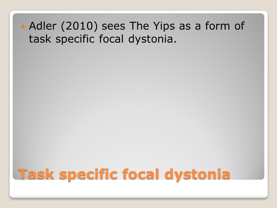 Task specific focal dystonia Adler (2010) sees The Yips as a form of task specific focal dystonia.