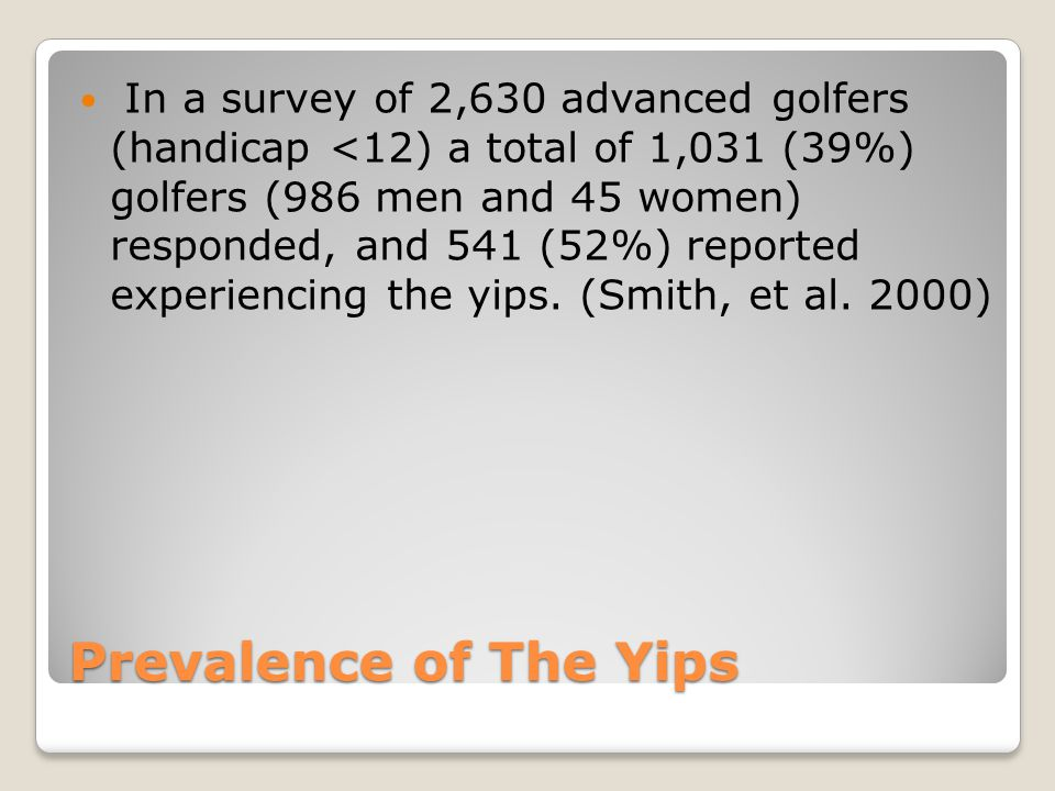 Prevalence of The Yips In a survey of 2,630 advanced golfers (handicap <12) a total of 1,031 (39%) golfers (986 men and 45 women) responded, and 541 (