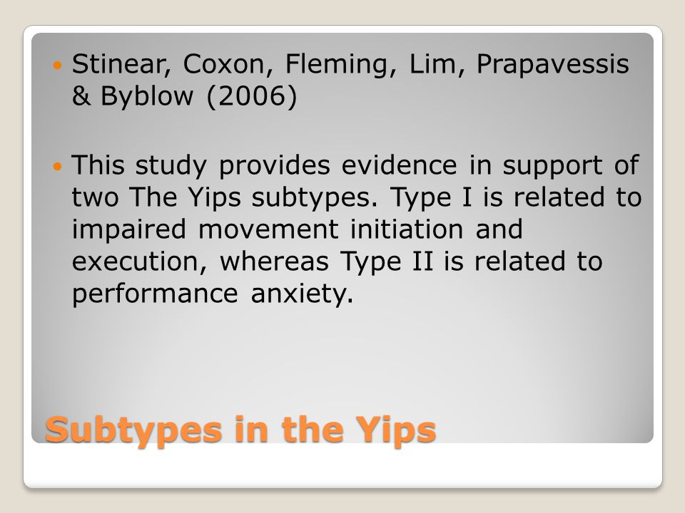 Subtypes in the Yips Stinear, Coxon, Fleming, Lim, Prapavessis & Byblow (2006) This study provides evidence in support of two The Yips subtypes. Type