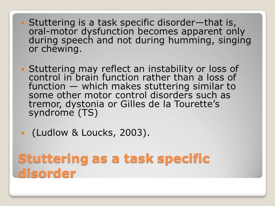 Stuttering as a task specific disorder Stuttering is a task specific disorder—that is, oral-motor dysfunction becomes apparent only during speech and