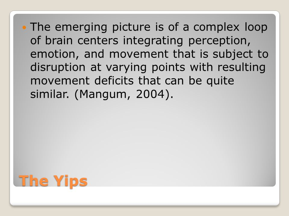 The Yips The emerging picture is of a complex loop of brain centers integrating perception, emotion, and movement that is subject to disruption at varying points with resulting movement deficits that can be quite similar.