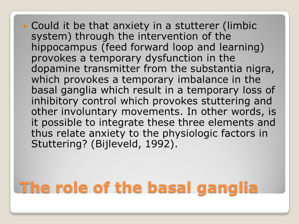 The role of the basal ganglia Could it be that anxiety in a stutterer (limbic system) through the intervention of the hippocampus (feed forward loop and learning) provokes a temporary dysfunction in the dopamine transmitter from the substantia nigra, which provokes a temporary imbalance in the basal ganglia which result in a temporary loss of inhibitory control which provokes stuttering and other involuntary movements.