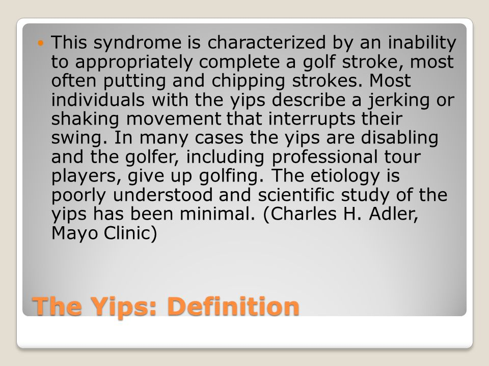 The Yips: Definition This syndrome is characterized by an inability to appropriately complete a golf stroke, most often putting and chipping strokes.