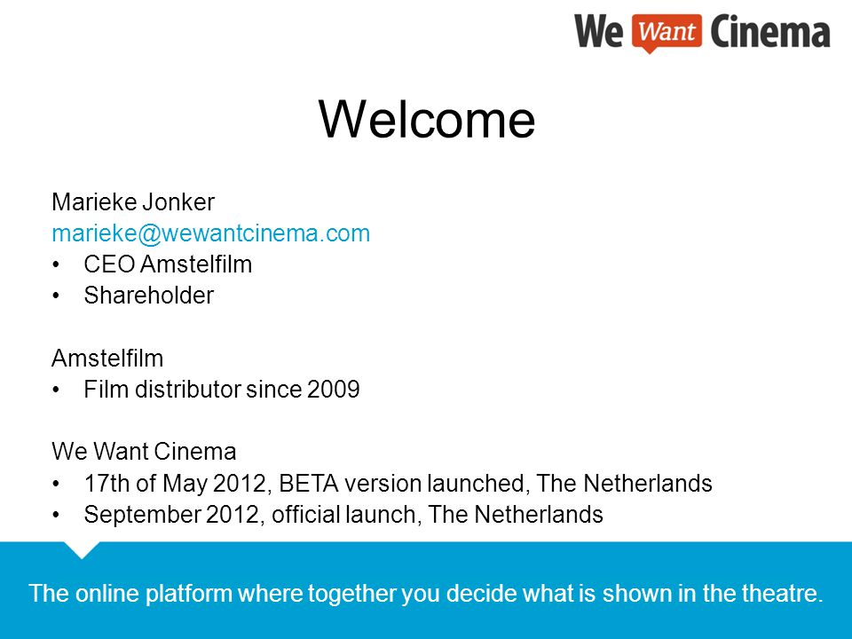Welcome Marieke Jonker marieke@wewantcinema.com CEO Amstelfilm Shareholder Amstelfilm Film distributor since 2009 We Want Cinema 17th of May 2012, BETA version launched, The Netherlands September 2012, official launch, The Netherlands The online platform where together you decide what is shown in the theatre.