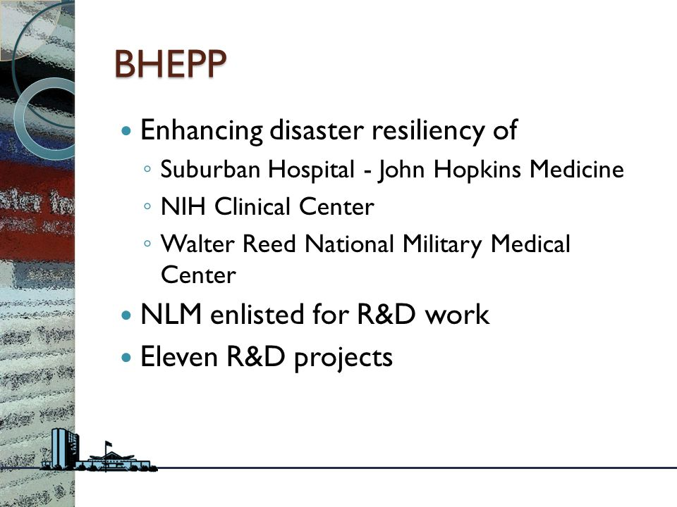 BHEPP Enhancing disaster resiliency of ◦ Suburban Hospital - John Hopkins Medicine ◦ NIH Clinical Center ◦ Walter Reed National Military Medical Center NLM enlisted for R&D work Eleven R&D projects