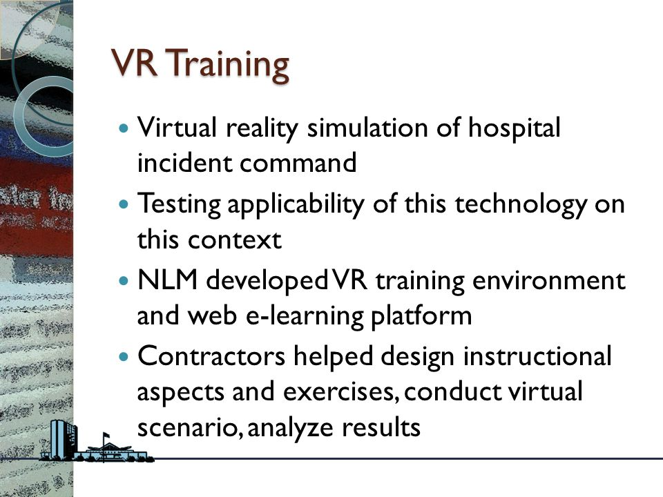 VR Training Virtual reality simulation of hospital incident command Testing applicability of this technology on this context NLM developed VR training environment and web e-learning platform Contractors helped design instructional aspects and exercises, conduct virtual scenario, analyze results