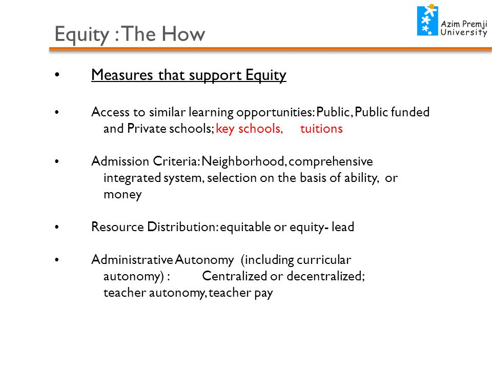 Equity : The How Measures that support Equity Access to similar learning opportunities: Public, Public funded and Private schools; key schools, tuitions Admission Criteria: Neighborhood, comprehensive integrated system, selection on the basis of ability, or money Resource Distribution: equitable or equity- lead Administrative Autonomy (including curricular autonomy) : Centralized or decentralized; teacher autonomy, teacher pay