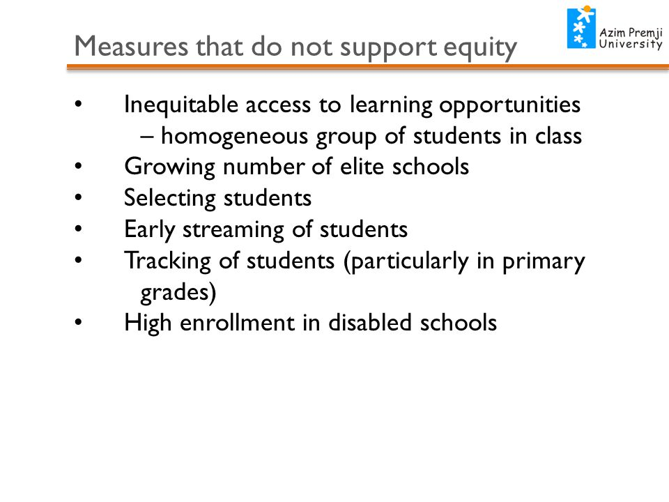 Measures that do not support equity Inequitable access to learning opportunities – homogeneous group of students in class Growing number of elite schools Selecting students Early streaming of students Tracking of students (particularly in primary grades) High enrollment in disabled schools
