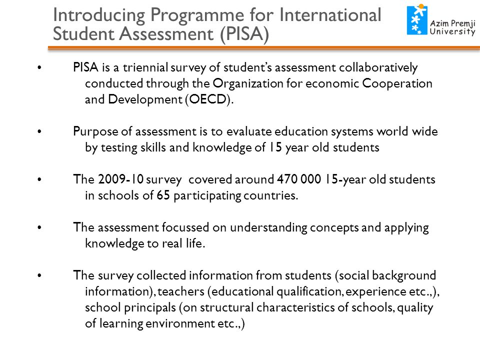 Introducing Programme for International Student Assessment (PISA) PISA is a triennial survey of student's assessment collaboratively conducted through
