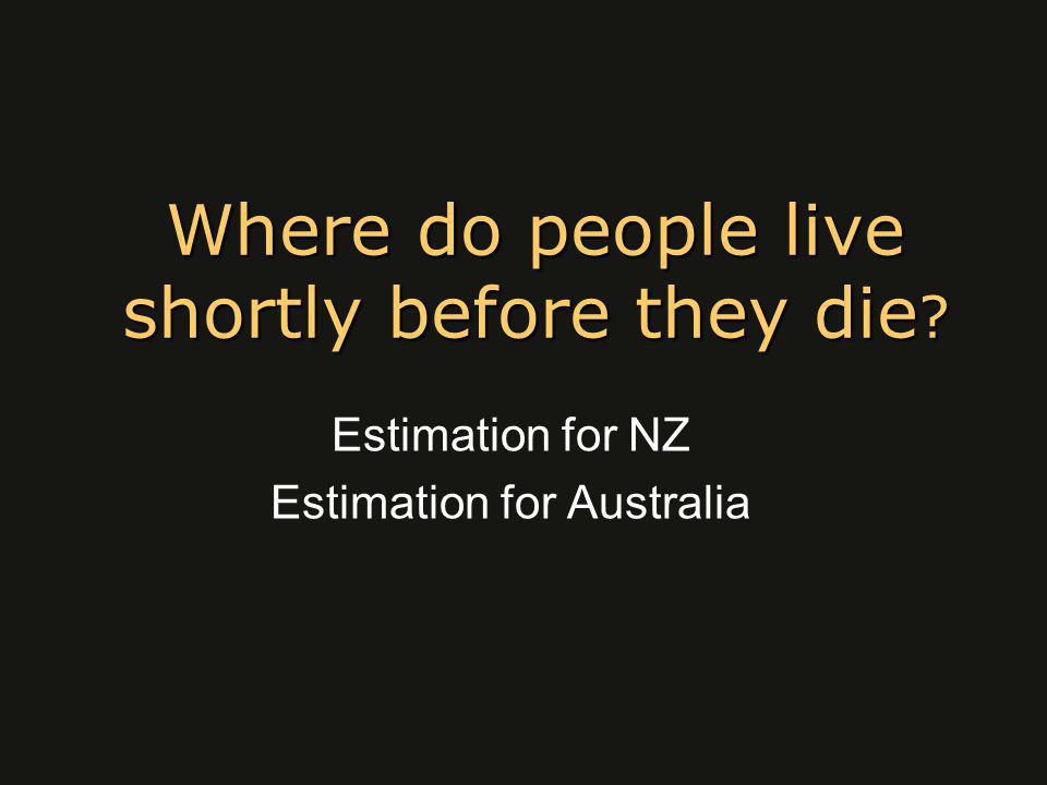 Where do people live shortly before they die Estimation for NZ Estimation for Australia