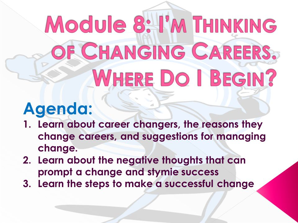 Agenda: 1.Learn about career changers, the reasons they change careers, and suggestions for managing change.