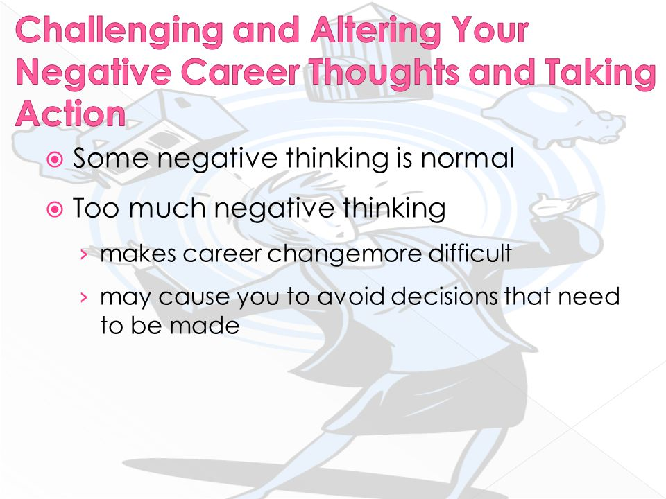  Some negative thinking is normal  Too much negative thinking › makes career changemore difficult › may cause you to avoid decisions that need to be made