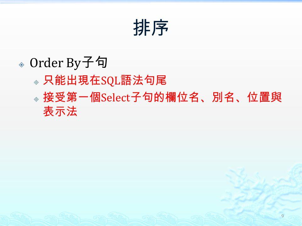 排序  Order By 子句  只能出現在 SQL 語法句尾  接受第一個 Select 子句的欄位名、別名、位置與 表示法 9
