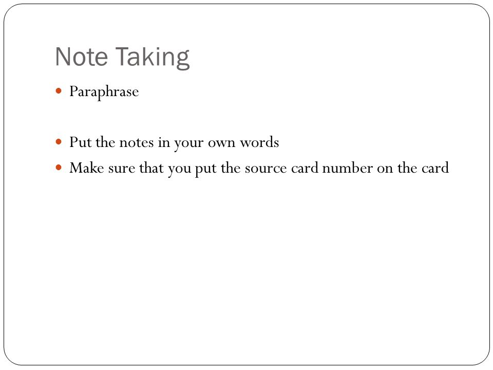 Note Taking Paraphrase Put the notes in your own words Make sure that you put the source card number on the card