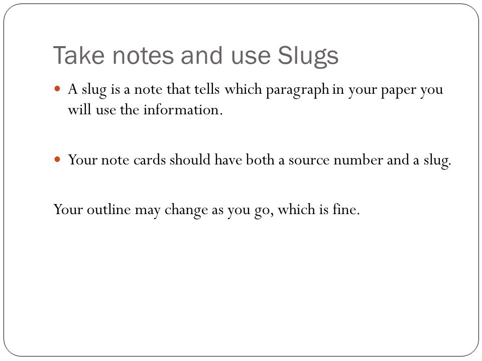 Take notes and use Slugs A slug is a note that tells which paragraph in your paper you will use the information.