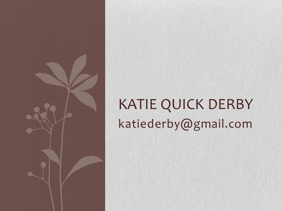 katiederby@gmail.com KATIE QUICK DERBY