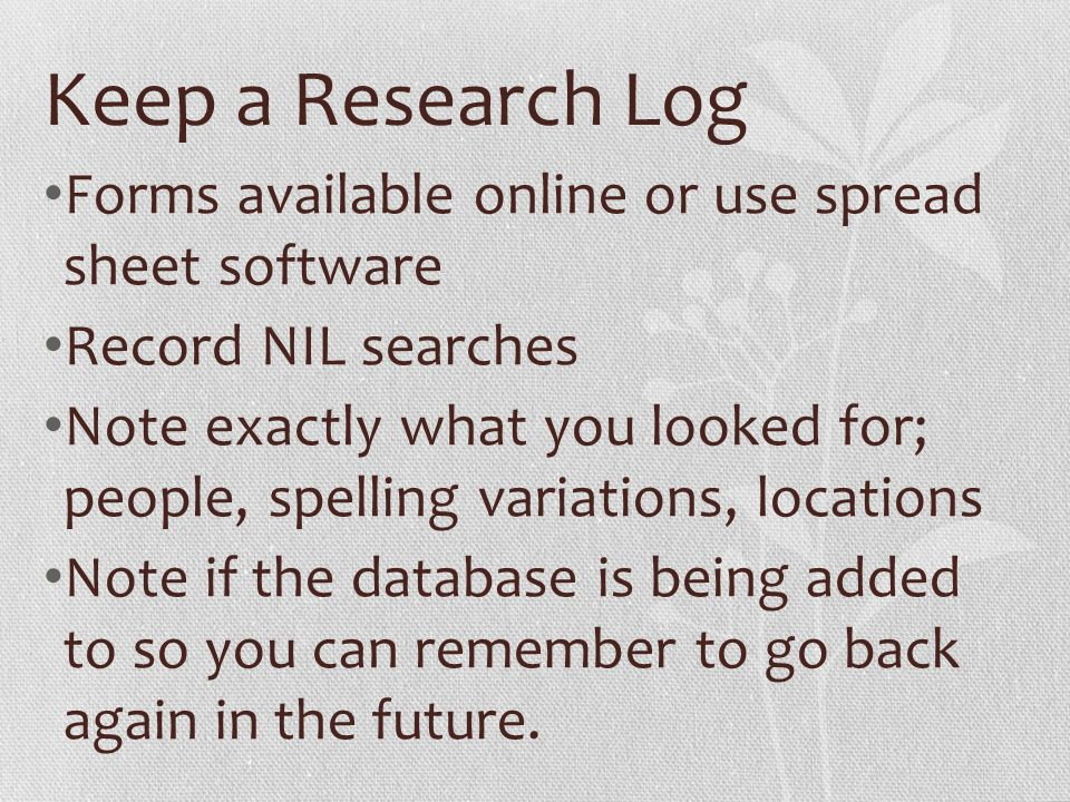 Keep a Research Log Forms available online or use spread sheet software Record NIL searches Note exactly what you looked for; people, spelling variations, locations Note if the database is being added to so you can remember to go back again in the future.