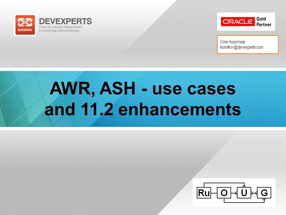 Олег Коротков korotkov@devexperts.com AWR, ASH - use cases and 11.2 enhancements