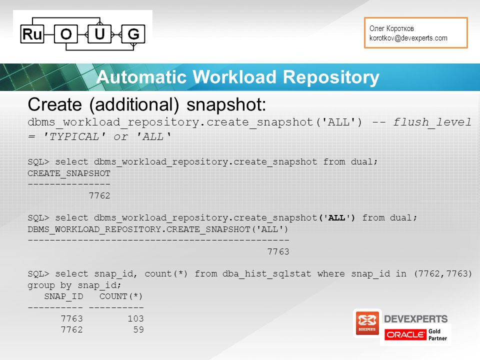 Олег Коротков korotkov@devexperts.com Automatic Workload Repository Create (additional) snapshot: dbms_workload_repository.create_snapshot( ALL ) -- flush_level = TYPICAL or ALL' SQL> select dbms_workload_repository.create_snapshot from dual; CREATE_SNAPSHOT --------------- 7762 SQL> select dbms_workload_repository.create_snapshot( ALL ) from dual; DBMS_WORKLOAD_REPOSITORY.CREATE_SNAPSHOT( ALL ) ----------------------------------------------- 7763 SQL> select snap_id, count(*) from dba_hist_sqlstat where snap_id in (7762,7763) group by snap_id; SNAP_ID COUNT(*) ---------- 7763 103 7762 59