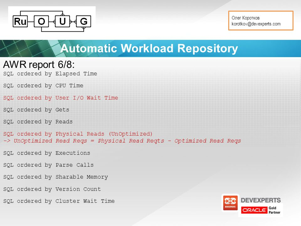 Олег Коротков korotkov@devexperts.com Automatic Workload Repository AWR report 6/8: SQL ordered by Elapsed Time SQL ordered by CPU Time SQL ordered by User I/O Wait Time SQL ordered by Gets SQL ordered by Reads SQL ordered by Physical Reads (UnOptimized) -> UnOptimized Read Reqs = Physical Read Reqts - Optimized Read Reqs SQL ordered by Executions SQL ordered by Parse Calls SQL ordered by Sharable Memory SQL ordered by Version Count SQL ordered by Cluster Wait Time