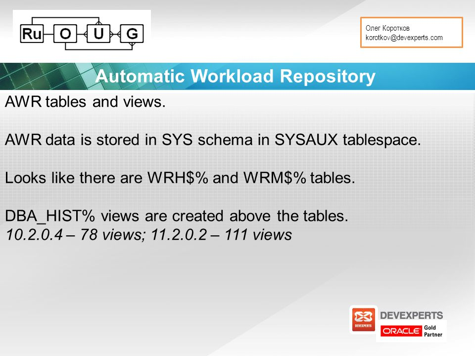 Олег Коротков korotkov@devexperts.com Automatic Workload Repository AWR tables and views.