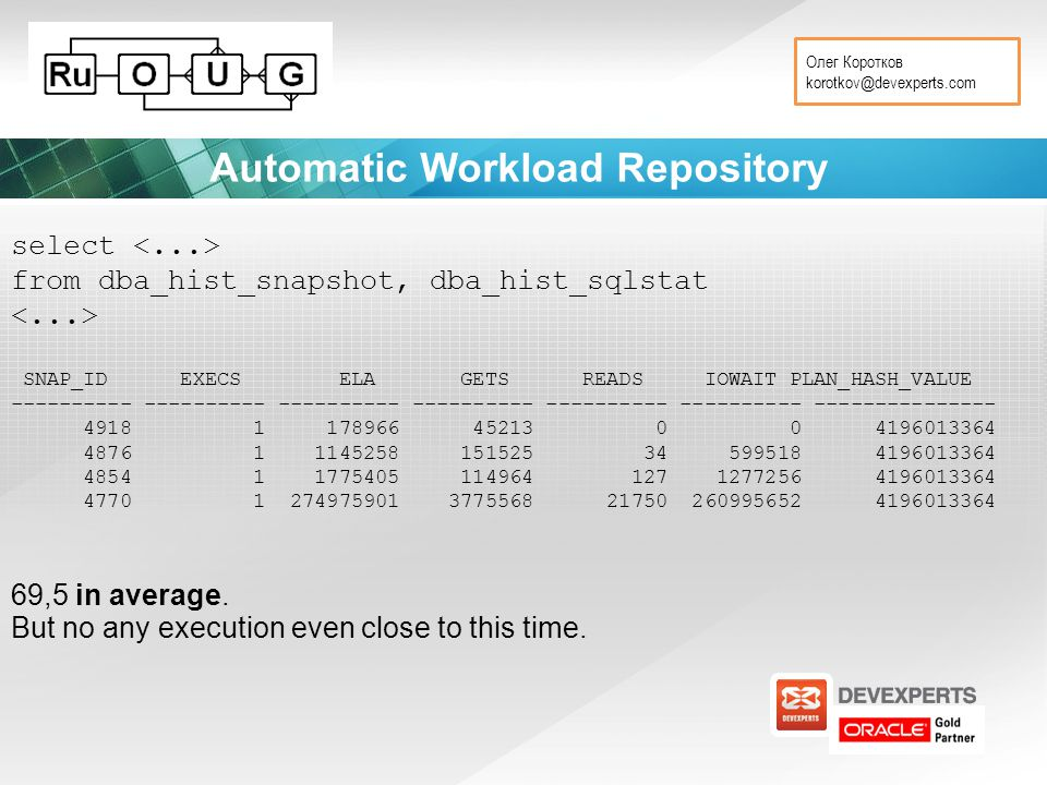Олег Коротков korotkov@devexperts.com Automatic Workload Repository select from dba_hist_snapshot, dba_hist_sqlstat SNAP_ID EXECS ELA GETS READS IOWAIT PLAN_HASH_VALUE ---------- ---------- ---------- ---------- ---------- ---------- --------------- 4918 1 178966 45213 0 0 4196013364 4876 1 1145258 151525 34 599518 4196013364 4854 1 1775405 114964 127 1277256 4196013364 4770 1 274975901 3775568 21750 260995652 4196013364 69,5 in average.