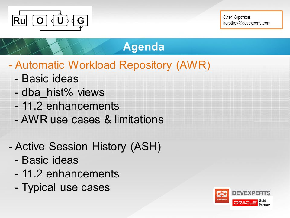 Олег Коротков korotkov@devexperts.com Agenda - Automatic Workload Repository (AWR) - Basic ideas - dba_hist% views - 11.2 enhancements - AWR use cases & limitations - Active Session History (ASH) - Basic ideas - 11.2 enhancements - Typical use cases