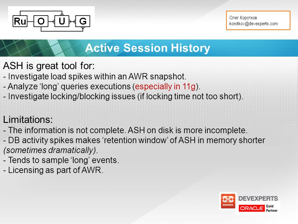 Олег Коротков korotkov@devexperts.com Active Session History ASH is great tool for: - Investigate load spikes within an AWR snapshot.
